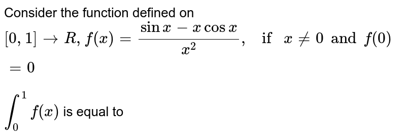 Consider the function defined on `[0,1] rarr R , f(x) =(sinx- xcosx)/(x^(2)), if x ne 0 and f(0) =0` <br> `int _(0)^(1)f(x)` is equal to