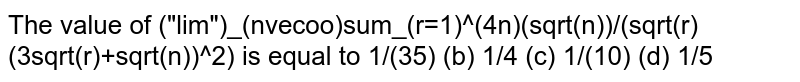 The value of `lim_(n to oo) sum_(r=1)^(r=n) sqrt/sqrt(r(3sqrtr+4sqrtn)^(2))` is equal to