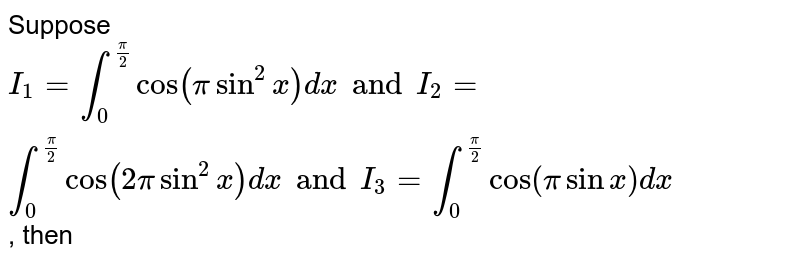Suppose `I_1=int_0^(pi/2)cos(pisin^2x)dx and I_2=int_0^(pi/2)cos(2pisin^2x)dx and I_3=int_0^(pi/2) cos(pi sinx)dx`, then