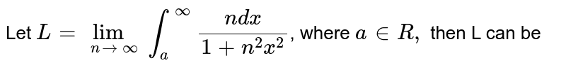 Let `L= lim_(nrarr infty) int_(a)^(infty)(n dx)/(1+n^(2)x^(2))`, where `a in R,` then L can be