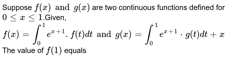 Suppose  `f(x) and g(x)` are two continuous functions defined for  `0<=x<=1`.Given, `f(x)=int_0^1 e^(x+1) .f(t) dt and  g(x)=int_0^1 e^(x+1) *g(t) dt+x` The value of  `f( 1)` equals