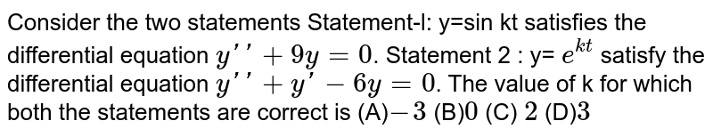 Consider the two statements Statement-l: y=sin kt  satisfies the differential equation `y'' + 9y = 0`.  Statement 2 : y= `e^(kt)` satisfy the differential equation `y'' + y' - 6y = 0`. The value of k for which both the statements are correct is (A)`-3` (B)` 0` (C) `2` (D)`3`