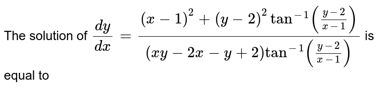 The solution of `(dy)/(dx)=((x-1)^2+(y-2)^2tan^(- 1)((y-2)/(x-1)))/((x y-2x-y+2)tan^(- 1)((y-2)/(x-1)))` is equal to