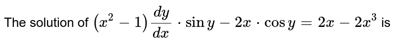 The solution of `(x^2-1)dy / dx*siny-2x*cosy=2x-2x^3`  is