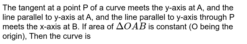 The tangent at a point P of a curve meets the y-axis at A, and the line parallel to y-axis at A, and the line parallel to y-axis through P meets the x-axis at B. If area of `DeltaOAB` is constant (O being the origin), Then the curve is