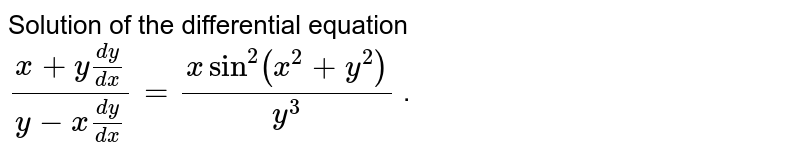 Solution of the differential equation  `(x+y(dy)/(dx))/(y-x(dy)/(dx))=(xsin^2(x^2+y^2))/(y^3)` .