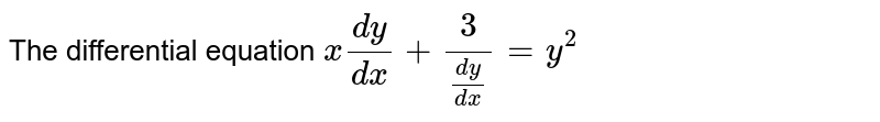 The differential equation `x(dy)/(dx)+(3)/((dy)/(dx))=y^(2)`