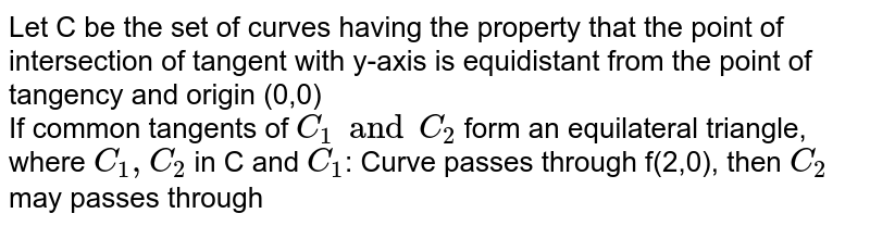 Let C be the set of curves having the property that the point of intersection of tangent with y-axis is equidistant from the point of tangency and origin (0,0) <br> If common tangents of `C_(1) and C_(2)` form an equilateral triangle, where `C_(1),C_(2)` in C and `C_(1)`: Curve  passes  through  f(2,0), then `C_(2)` may passes through