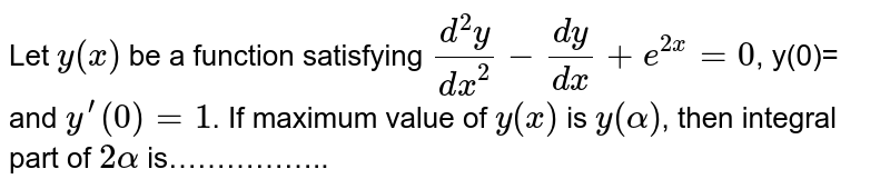 Let `y(x)` be a function satisfying `(d^(2)y)/(dx^(2))-(dy)/(dx)+e^(2x)=0`, y(0)= and `y^(')(0)=1`. If maximum value of `y(x)` is `y(alpha)`, then integral part of `2alpha` is……………..