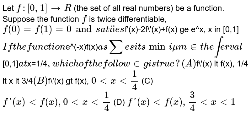 Let `f:[0,1]rarrR` (the set of all real numbers) be a function. Suppose the function `f` is twice differentiable, `f(0)=f(1)=0 and satisfies `f'(x)-2f\'(x)+f(x) ge e^x, x in [0,1]`  If the function `e^(-x)f(x)` assumes its minimum in the interval `[0,1]` at `x=1/4`, which of the following is true? (A) `f\'(x) lt f(x), 1/4 lt x lt 3/4` (B) `f\'(x) gt f(x), `0 lt x lt 1/4` (C) `f\'(x) lt f(x), 0 lt x lt 1/4` (D) `f\'(x) lt f(x), 3/4 lt x lt 1`