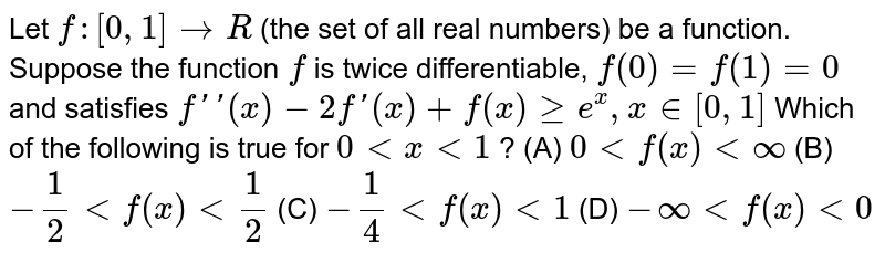 Let `f:[0,1]rarrR` (the set of all real numbers) be a function. Suppose the function `f` is twice differentiable, `f(0)=f(1)=0` and satisfies `f\'\'(x)-2f\'(x)+f(x) ge e^x, x in [0,1]`  Which of the following is true for `0 lt x lt 1` ? (A) `0 lt f(x) lt oo` (B) `-1/2 lt f(x) lt 1/2` (C) `-1/4 lt f(x) lt 1` (D) `-oo lt f(x) lt 0`