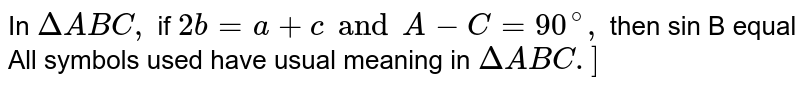 In `DeltaABC,` if `2b =a+ c and A-C=90^(@),` then sin B equal <br> All symbols used have usual meaning in `Delta ABC.]`