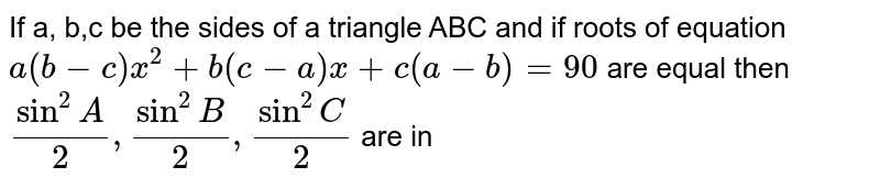 If a, b,c be the sides of a triangle ABC and if roots of equation `a(b-c)x^2+b(c-a)x+c(a-b)=90` are equal then `sin^2 A/2, sin^2 B/2, sin^2 C/2` are in