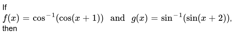 """If ` f ( x) = cos^(-1) ( cos ( x + 1) ) """" and """" g(x) = sin ^(-1) ( sin (x + 2))`, then"""