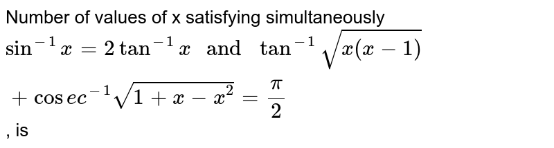 """Number of values of x satisfying simultaneously `sin^(-1) x = 2 tan^(-1) x  """" and """" tan^(-1) sqrt(x(x-1)) + cosec^(-1) sqrt(1 + x - x^(2)) = pi/2 `, is"""