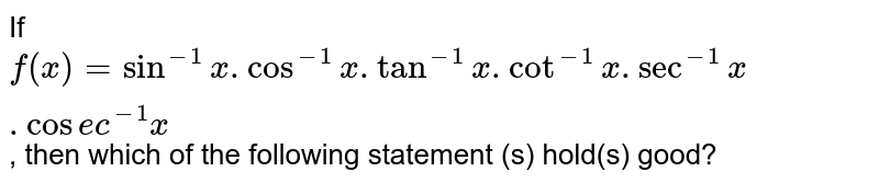 If `f(x) = sin^(-1) x. cos^(-1) x. tan^(-1) x . cot^(-1) x. sec^(-1) x. cosec^(-1) x`, then which of the following statement (s) hold(s) good?