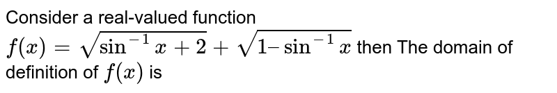 Consider a real-valued function `f(x)= sqrt(sin^-1 x + 2) + sqrt(1 – sin^-1x)` then The domain of definition of `f(x)` is