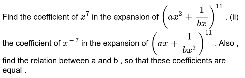 Find the coefficient of ` x^(7)` in the expansion of   `(ax^(2) + (1)/(bx))^(11)` .   (ii) the coefficient of ` x^(-7)` in the expansion of   `(ax + (1)/(bx^2))^(11)` .    Also , find the relation between a and b , so that these  coefficients are equal .
