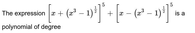 The expression `[x+(x^3-1)^(1/2)]^5+[x-(x^3-1)^(1/2)]^5` is a polynomial of degree