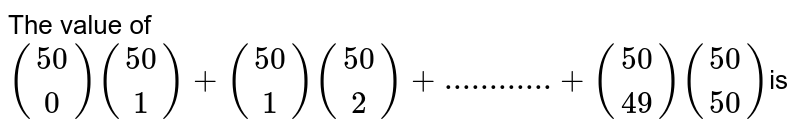 The value of `((50),(0)) ((50),(1)) + ((50), (1)) ((50),(2)) +............+ ((50),(49))((50),(50)) `is