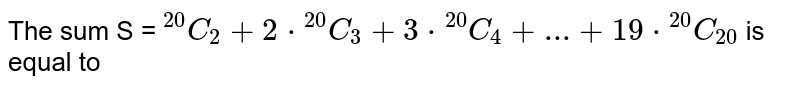 """The sum S = `""""""""^(20)C_(2) + 2*""""""""^(20)C_(3) + 3 *""""""""^(20)C_(4) + ...+ 19 * """"""""^(20)C_(20) ` is  equal to"""