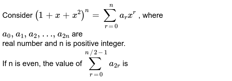 Consider `(1 + x  + x^(2))^(n) = sum_(r=0)^(n) a_(r) x^(r)` , where ` a_(0),  a_(1), a_(2),…, a_(2n)` are <br> real number and n is positive integer. <br>  If n is even, the value of ` sum_(r=0)^(n//2-1) a_(2r) ` is
