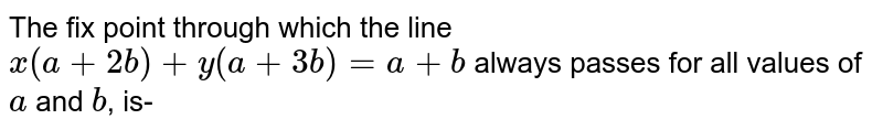 The fix point through which the line `x(a + 2b) + y(a + 3b) = a + b` always passes for all values of `a` and `b`, is-