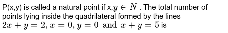 P(x,y) is called a natural point if x,` y in N` . The total number of points lying inside the quadrilateral formed by the lines `2x+y = 2 , x = 0 , y = 0 and x+y=5` is