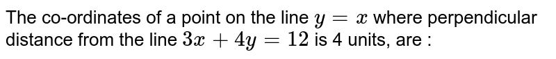 The co-ordinates of a point on the line ` y = x ` where perpendicular distance from the line `3x + 4y = 12` is 4 units, are :