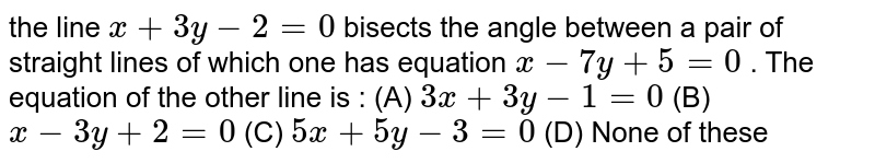 the line `x+3y-2=0` bisects the angle between a pair of straight lines of which one has equation `x-7y + 5 = 0` . The equation of the other line is : (A) `3x+3y-1=0`  (B) `x-3y+2=0`  (C) `5x+5y-3=0`  (D) None of these