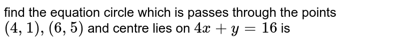 find the equation circle which is passes through the points `(4,1),(6,5)` and centre lies on `4x+y=16` is