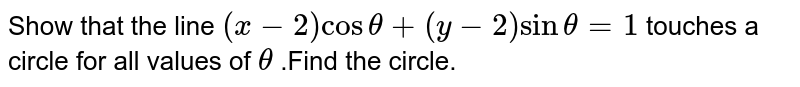 Show that the line `(x-2)costheta+(y-2)sintheta=1` touches a circle for all values of `theta` .Find the circle.