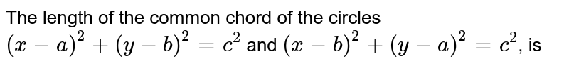 The length of the common chord of the circles `(x-a)^(2)+(y-b)^(2)=c^(2)` and `(x-b)^(2)+(y-a)^(2)=c^(2)`, is