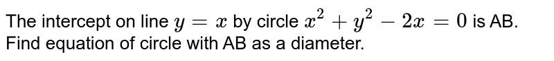 The intercept on line `y = x` by circle `x^2 + y^2- 2x = 0` is AB. Find equation of circle with AB as a diameter.
