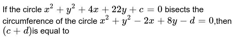 If the circle `x^2+y^2 +4x+22y + c = 0` bisects the circumference of the circle `x^2 + y^2-2x + 8y-d = 0`,then `(c+d)`is equal to