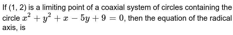 If (1, 2) is a limiting point of a coaxial system of circles containing the circle `x^(2)+y^(2)+x-5y+9=0`, then the equation of the radical axis, is
