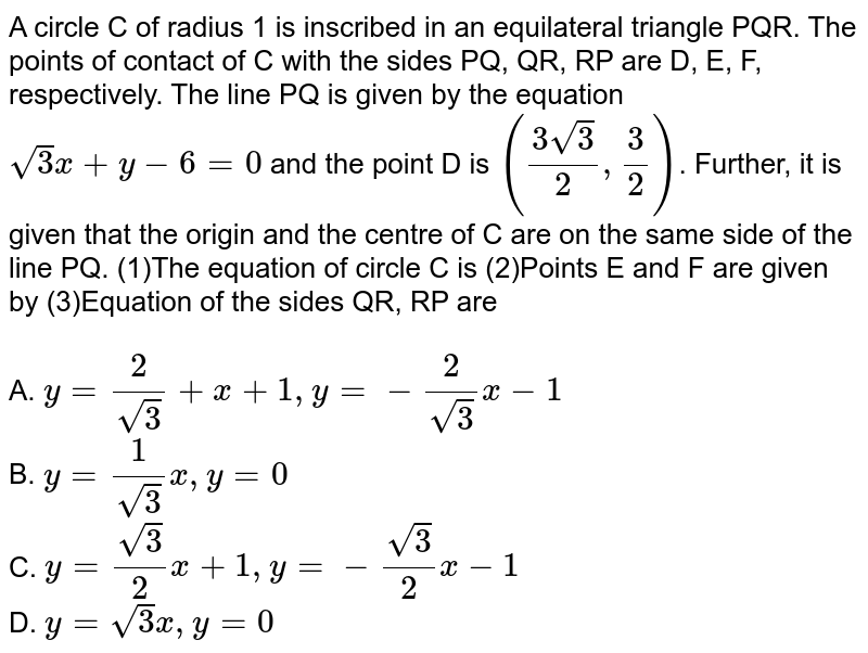 A circle C of radius 1 is inscribed in an equilateral triangle PQR. The points of contact of C with the sides PQ, QR, RP are D, E, F, respectively. The line PQ is given by the equation `sqrt3 x+ y -6 = 0` and the point D is `((3sqrt3)/2, 3/2)`. Further, it is given that the origin and the centre of C are on the same side of the line PQ. (1)The equation of circle C is (2)Points E and F are given by    (3)Equation of the sides QR, RP are  <BR><BR> A. `y=(2)/(sqrt3)+x+1,y=-(2)/(sqrt3)x-1`<BR> B. `y=(1)/(sqrt3)x,y=0`<BR> C. `y=(sqrt3)/(2)x+1,y=-(sqrt3)/(2)x-1`<BR> D. `y=sqrt3x,y=0`