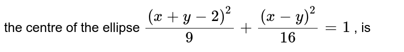 the  centre  of the  ellipse  `((x+y-2)^(2))/(9)+((x-y)^(2))/(16)=1` , is