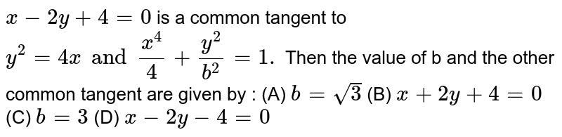 `x-2y+4=0` is a common tangent to `y^2=4x and x^4/4+y^2/b^2=1.` Then the value of b and the other common tangent are given by : (A) `b=sqrt3` (B) `x+2y+4=0` (C) `b=3` (D) `x-2y-4=0`