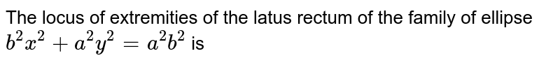 The locus of extremities of the latus rectum of the family of ellipse `b^2x^2+a^2y^2=a^2b^2` is