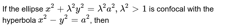 If the ellipse `x^(2)+lambda^(2)y^(2)=lambda^(2)a^(2) , lambda^(2) gt1` is confocal with the hyperbola `x^(2)-y^(2)=a^(2)`, then