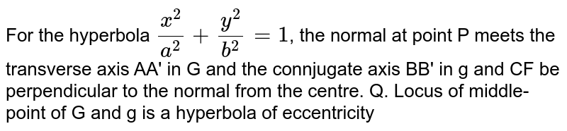 For the hyperbola `(x^(2))/(a^(2))+(y^(2))/(b^(2))=1`, the normal at point P meets the transverse axis AA' in G and the connjugate axis BB' in g and CF be perpendicular to the normal from the centre. Q.  Locus of middle-point of G and g is a hyperbola of eccentricity
