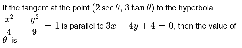 If the tangent at the point `(2sec theta,3tan theta)` to the hyperbola `(x^(2))/(4)-(y^(2))/(9)=1` is parallel to `3x-4y+4=0`, then the value of `theta`, is