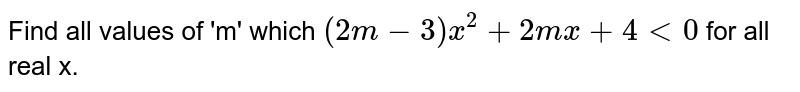 Find all values of 'm' which `(2m-3)x^(2)+2mx+4 lt 0` for all real x.