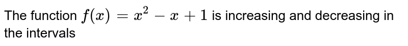 The function `f(x)=x^2-x+1` is increasing and decreasing in the intervals