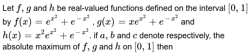 Let `f,g` and `h` be real-valued functions defined on the interval `[0,1]` by `f(x)=e^(x^2)+e^(-x^2)` , `g(x)=x e^(x^2)+e^(-x^2)` and `h(x)=x^2 e^(x^2)+e^(-x^2)`. if `a,b` and `c` denote respectively, the absolute maximum of `f,g` and `h` on `[0,1]` then