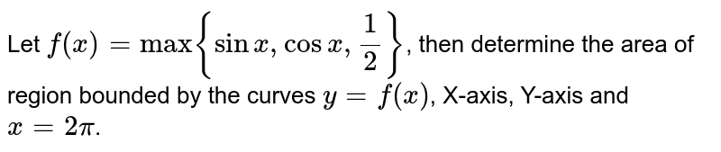 """Let `f(x)=""""max""""{sin x,cos x,1/2}`, then determine the area of  region bounded by the curves `y=f(x)`, X-axis, Y-axis and `x=2pi`."""