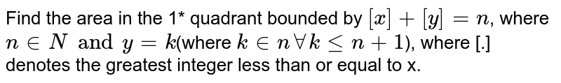 Find the area in the 1* quadrant bounded by `[x]+[y]=n`, where `n in N and y=k`(where `k in n AA k<=n+1`), where [.] denotes the greatest integer less than or equal to x.
