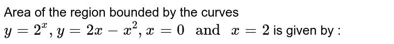 """Area of the region bounded by the curves `y=2^(x),y=2x-x^(2),x=0"""" and """"x=2` is given by :"""
