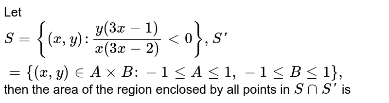 Let `S = {(x,y): (y(3x-1))/(x(3x-2))<0}, S'= {(x,y) in AxxB: -1 leqAleq1, -1 leqBleq1},` then the area of the region enclosed by all points in `SnnS'` is